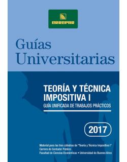 Teoría y técnica impositiva I 2017: Guía unificada de trabajos prácticos